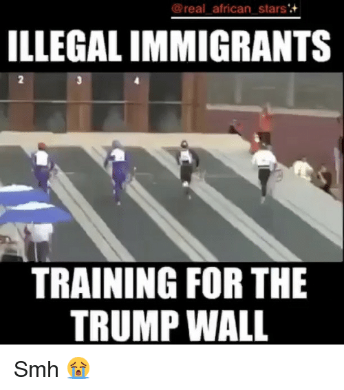 Memes, 🤖, and Trump Wall: @real african stars  ILLEGALIMMIGRANTS  TRAINING FOR THE  TRUMP WALL Smh 😭