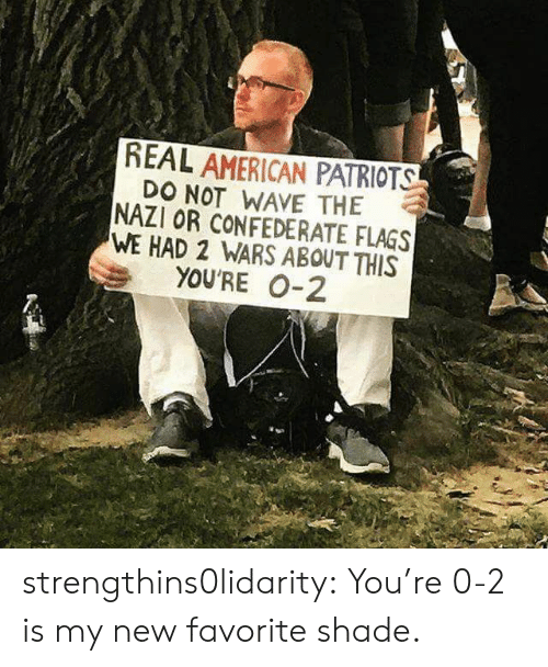 flags: REAL AMERICAN PATRIOTS  DO NOT WAVE THE  NAZI OR CONFEDERATE FLAGS  WE HAD 2 WARS ABOUT THIS  YOU'RE 0-2 strengthins0lidarity: You're 0-2 is my new favorite shade.