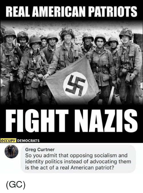 admittedly: REAL AMERICAN PATRIOTS  FIGHT NAZIS  DY DEMOCRATS  Greg Curtner  So you admit that opposing socialism and  identity politics instead of advocating them  is the act of a real American patriot? (GC)