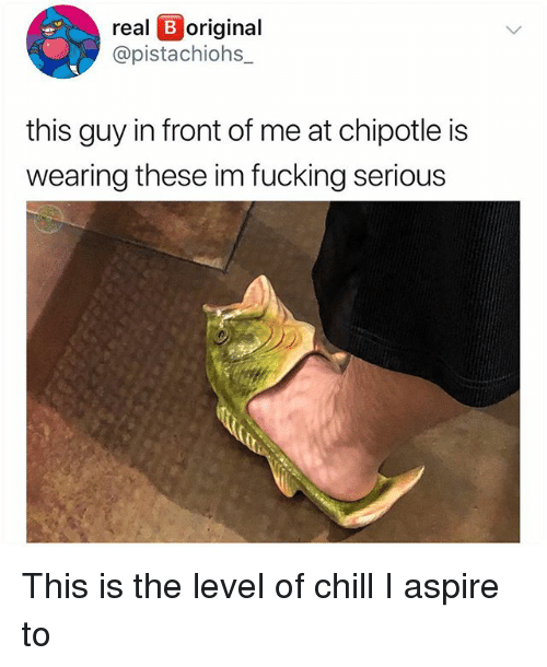 Chill, Chipotle, and Fucking: real B original  @pistachiohs_  this guy in front of me at chipotle is  wearing these im fucking serious This is the level of chill I aspire to