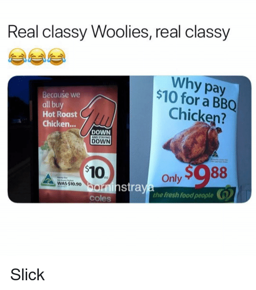 coles: Real classy Woolies, real classy  Why pay  $10 for a BBQ  Because we  all buy  Hot Roast  Chicken...  Chicken?  DOWN  DOWN  Only  the fresh food people  WAS $10.90 On  orninstra  coles Slick