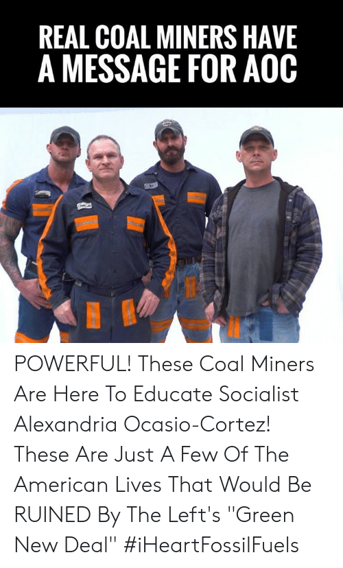 "alexandria: REAL COAL MINERS HAVE  A MESSAGE FOR AOOC POWERFUL! These Coal Miners Are Here To Educate Socialist Alexandria Ocasio-Cortez!    These Are Just A Few Of The American Lives That Would Be RUINED By The Left's ""Green New Deal"" #iHeartFossilFuels"