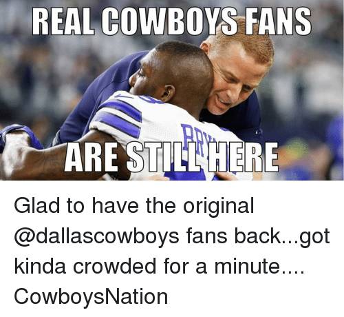 Real Cowboy: REAL COWBOYS FANS  ARE STILL HERE Glad to have the original @dallascowboys fans back...got kinda crowded for a minute.... CowboysNation