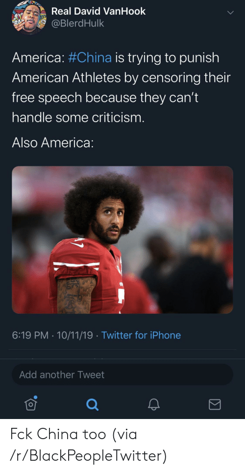 Athletes: Real David VanHook  @BlerdHulk  RA  America: #China is trying to punish  American Athletes by censoring their  free speech because they can't  handle some criticism.  Also America:  6:19 PM 10/11/19 Twitter for iPhone  Add another Tweet Fck China too (via /r/BlackPeopleTwitter)