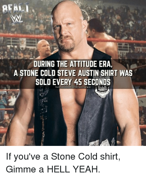 steve austin: REAL  DURING THE ATTITUDE ERA,  A STONE COLD STEVE AUSTIN SHIRT WAS  SOLD EVERY 45 SECONDS If you've a Stone Cold shirt, Gimme a HELL YEAH.