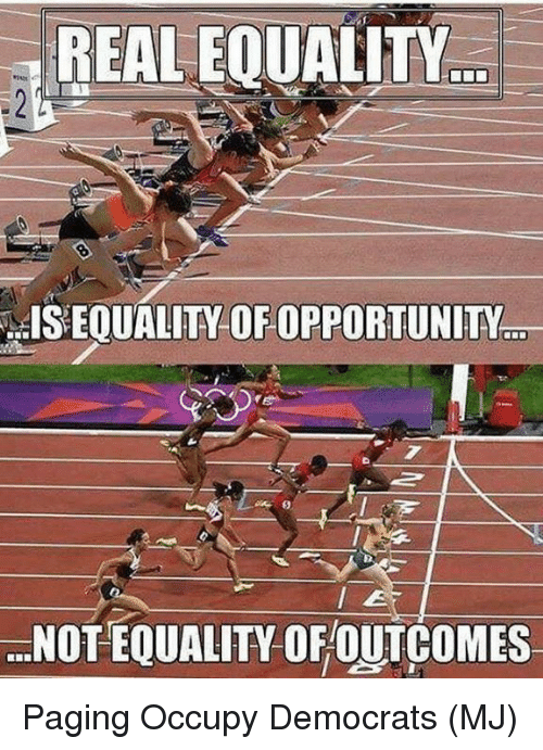 Memes, Opportunity, and 🤖: REAL EQUALITY  ISEQUALITY  OF OPPORTUNITY.  7  NOT EQUALITY OFOUTCOMES Paging Occupy Democrats (MJ)