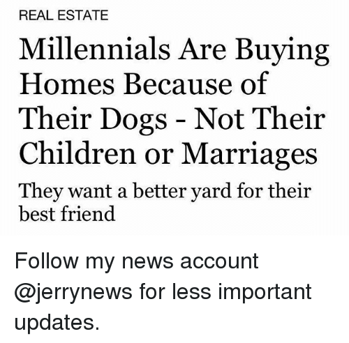 Best Friend, Children, and Dogs: REAL ESTATE  Millennials Are Buying  Homes Because of  Their Dogs - Not Their  Children or Marriages  They want a better yard for their  best friend Follow my news account @jerrynews for less important updates.