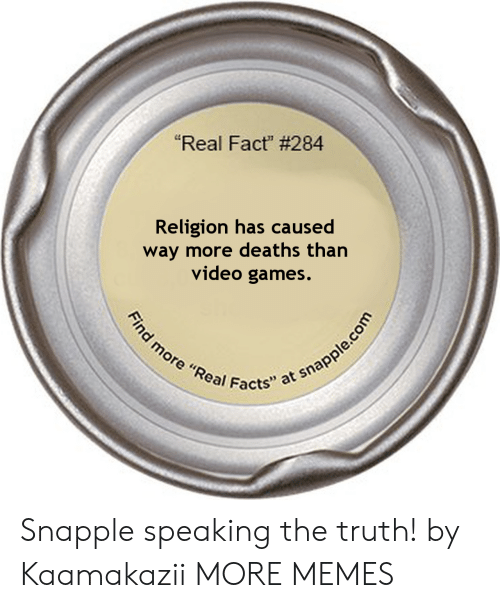 "deaths: ""Real Fact"" # 284  Religion has caused  way more deaths than  video games.  Find more ""Real Facts"" at snapple.com Snapple speaking the truth! by Kaamakazii MORE MEMES"