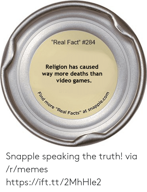 "deaths: ""Real Fact"" # 284  Religion has caused  way more deaths than  video games.  Find more ""Real Facts"" at snapple.com Snapple speaking the truth! via /r/memes https://ift.tt/2MhHIe2"