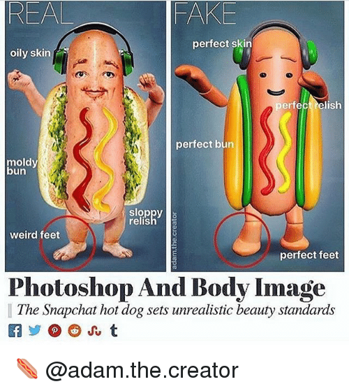 Fake, Photoshop, and Snapchat: REAL  FAKE  perfect skin  oily skin  perfect relish  perfect bun  moldy  bun  sloppy  relish  weird feet  perfect feet  Photoshop And Body Image  The Snapchat hot dog sets unrealistic beauty standards  caジ@@) Ju t 🌭 @adam.the.creator