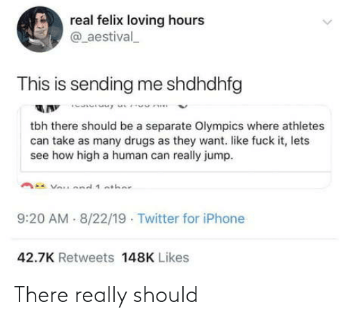 Athletes: real felix loving hours  @aestival  This is sending me shdhdhfg  A Innne  tbh there should be a separate Olympics where athletes  can take as many drugs as they want. like fuck it, lets  see how high a human can really jump  9:20 AM 8/22/19 Twitter for iPhone  42.7K Retweets 148K Likes There really should