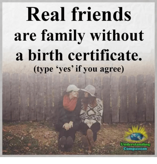 """Memes, 🤖, and Yes: Real friends  are family without  a birth certificate.  (type """"yes' if you agree)  Understanding  Compassion"""