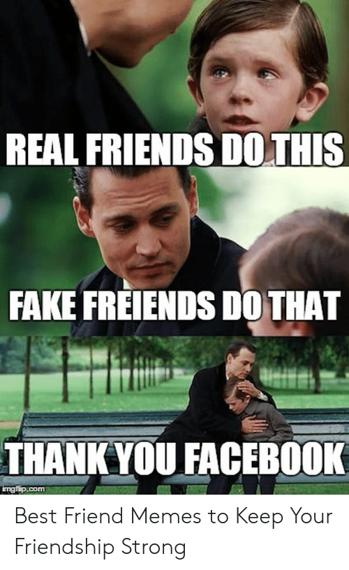True Friends Meme: REAL FRIENDS DOTHIS  FAKE FREIENDS DOTHAT  THANKYOU FACEBOOK  imgfip.conm Best Friend Memes to Keep Your Friendship Strong