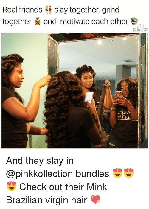 Friends, Memes, and Real Friends: Real friends slay together, grind  together and motivate each other And they slay in @pinkkollection bundles 😍😍😍 Check out their Mink Brazilian virgin hair 💖