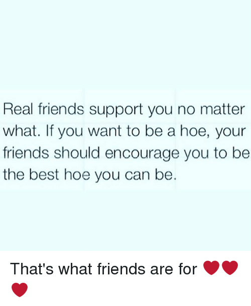 that's what friends are for: Real friends support you no matter  what. If you want to be a hoe, your  friends should encourage you to be  the best hoe you can be. That's what friends are for ❤❤❤
