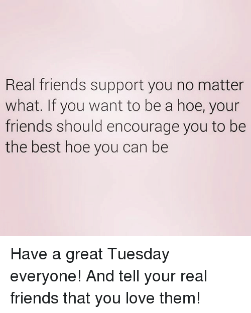 Friends, Hoe, and Love: Real friends support you no matter  what. If you want to be a hoe, your  friends should encourage you to be  the best hoe you can be Have a great Tuesday everyone! And tell your real friends that you love them!