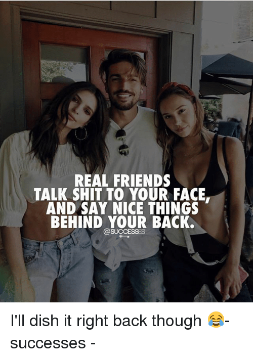 Friends, Memes, and Real Friends: REAL FRIENDS  TALK SHIT TO YOUR FACE.  AND SAY NICE THINGS  BEHIND YOUR BACK.  SUCCESSES I'll dish it right back though 😂- successes -