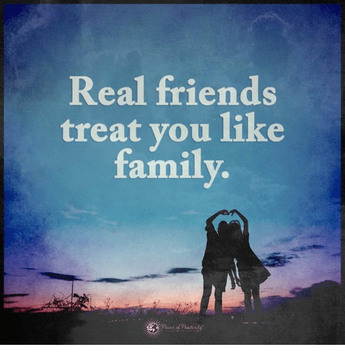 Family, Friends, and Memes: Real friends  treat you like  family