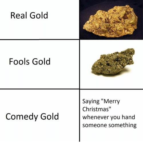 """Christmas, Merry Christmas, and Comedy: Real Gold  Fools Gold  Saying """"Merry  Christmas""""  whenever you hand  someone something  Comedy Gold"""