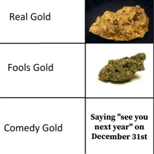 """fools: Real Gold  Fools Gold  Saying """"see you  next year""""  Comedy Gold  on  December 31st"""