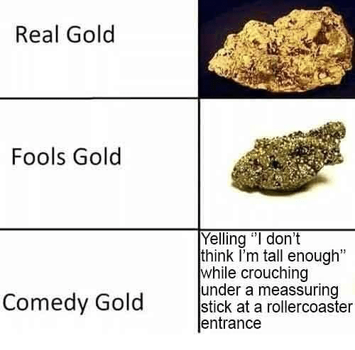 """Dank Memes, Comedy, and Gold: Real Gold  Fools Gold  Yelling """"I don't  think I'm tall enough""""  while crouching  under a meassuring  Comedy Gold etiok t anreieronsier  entrance"""