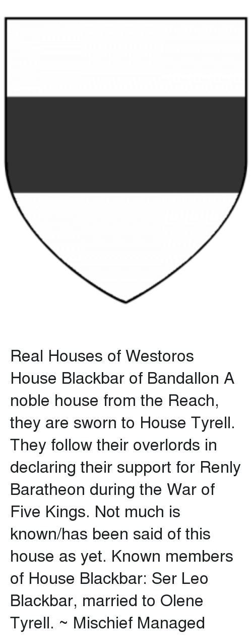 Memes, 🤖, and Overlord: Real Houses of Westoros  House Blackbar of Bandallon  A noble house from the Reach, they are sworn to House Tyrell. They follow their overlords in declaring their support for Renly Baratheon during the War of Five Kings.   Not much is known/has been said of this house as yet.   Known members of House Blackbar:  Ser Leo Blackbar, married to Olene Tyrell.   ~ Mischief Managed