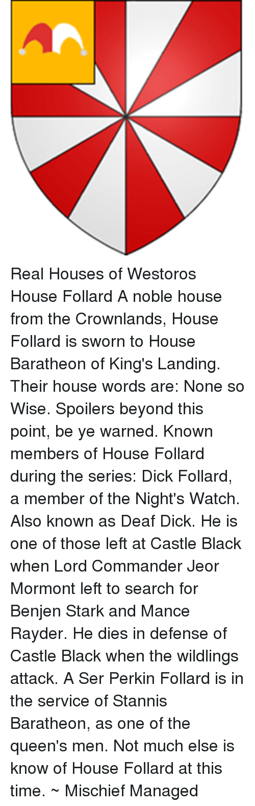 Memes, Black, and House: Real Houses of Westoros House Follard   A noble house from the Crownlands, House Follard is sworn to House Baratheon of King's Landing.   Their house words are: None so Wise.   Spoilers beyond this point, be ye warned.  Known members of House Follard during the series:   Dick Follard, a member of the Night's Watch. Also known as Deaf Dick. He is one of those left at Castle Black when Lord Commander Jeor Mormont left to search for Benjen Stark and Mance Rayder. He dies in defense of Castle Black when the wildlings attack.   A Ser Perkin Follard is in the service of Stannis Baratheon, as one of the queen's men.   Not much else is know of House Follard at this time.   ~ Mischief Managed