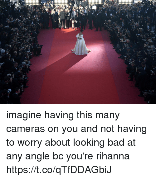 Bad, Funny, and Rihanna: real imagine having this many cameras on you and not having to worry about looking bad at any angle bc you're rihanna https://t.co/qTfDDAGbiJ