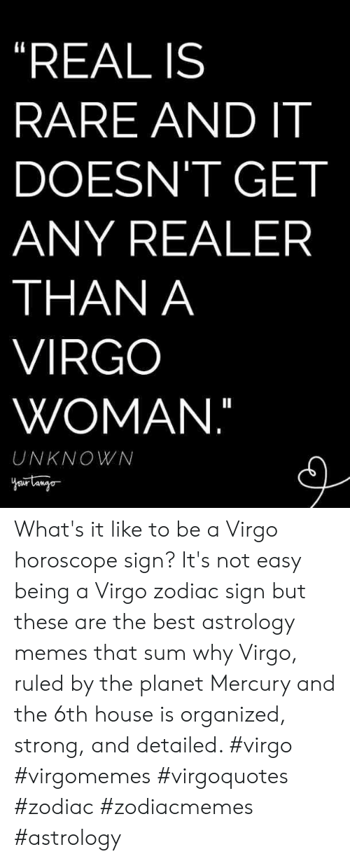"Zodiac: ""REAL IS  RARE AND IT  DOESN'T GET  ANY REALER  THAN A  VIRGO  WOMAN.""  UNKNOWN What's it like to be a Virgo horoscope sign? It's not easy being a Virgo zodiac sign but these are the best astrology memes that sum why Virgo, ruled by the planet Mercury and the 6th house is organized, strong, and detailed. #virgo #virgomemes #virgoquotes #zodiac #zodiacmemes #astrology"