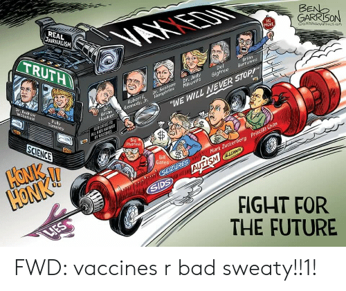 "suzanne: REAL  JOURNALISM  VAXIEDN  BENO  GARRISON  NO  MORE  TRUTH  OGRRRGRAPHICS.cOM  Brian  Burrowes  Del  Dr. Judy  Mikovits  Bigtree  Dr. Andrew  Wakefield  RobertF  Kennedy, Jr. Humphries  Dr. Suzanne  Dr.  Brian  Hooker  ""WE WILL NEVER STOP!  Polly  Tommey  DEDICATED TO  ALL KIDS HARMED  BY VACCINES  SCIENCE  Big  Pharma  HONK  HONK!  Bill  Gates  ALLERGIES  w.SEIZURES Mark Zuckerberg Priscilla Chan  SIDS  FIGHT FOR  THE FUTURE  LIES FWD: vaccines r bad sweaty!!1!"
