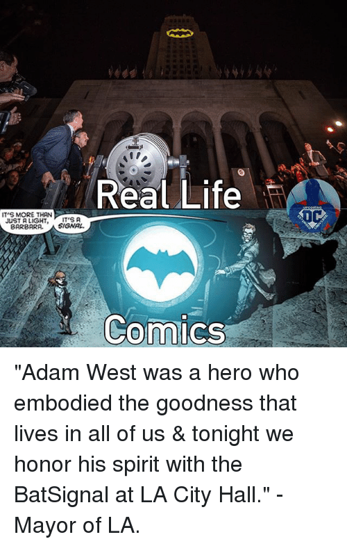 "city hall: Real Life  IT'S MORE THAN  JUST A LIGHT, ITS A  BARBARA.  SIGNAL.  Comics ""Adam West was a hero who embodied the goodness that lives in all of us & tonight we honor his spirit with the BatSignal at LA City Hall."" - Mayor of LA."