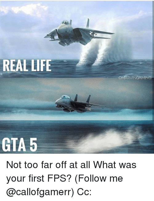 Gta 5: REAL LIFE  OMARVINGAMIN  GTA 5 Not too far off at all What was your first FPS? (Follow me @callofgamerr) Cc: