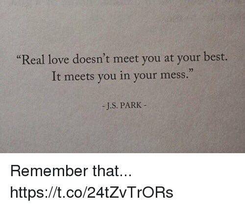 "Love, Memes, and Best: ""Real love doesn't meet you at your best.  It meets you in your mess.  02  -J.S. PARK- Remember that... https://t.co/24tZvTrORs"