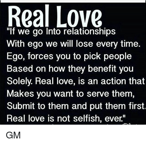 """Love, Memes, and Relationships: Real Love  """"If we go Into relationships  With ego we will lose every time.  Ego, forces you to pick people  Based on how they benefit you  Solely. Real love, is an action that  Makes you want to serve them,  Submit to them and put them first.  Real love is not selfish, ever"""" GM"""