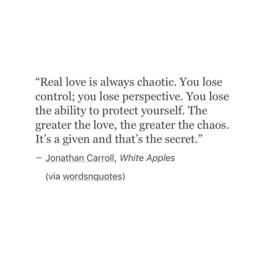 """carroll: """"Real love is always chaotic. You lose  control; you lose perspective. You lose  the ability to protect yourself. The  greater the love, the greater the chaos.  It's a given and that's the secret.""""  95  Jonathan Carroll, White Apples  (via wordsnquotes)"""