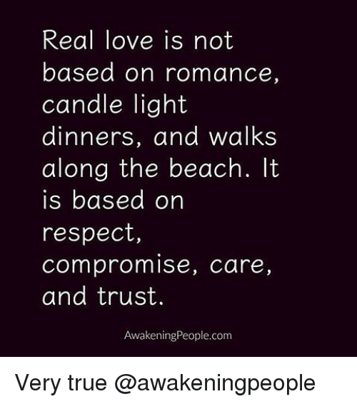 Memes, Beach, and Awakenings: Real love is not  based on romance,  candle light  dinners, and walks  along the beach.  is based on  respect,  compromise, care  and trust.  Awakening People.com Very true @awakeningpeople