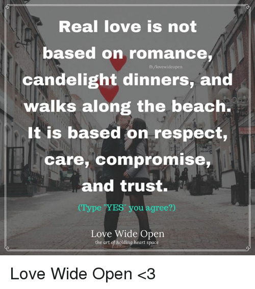 "yes-you: Real love is not  based on romance,  fb/lovewideopen  candelight dinners, and  walks along the beach.  It is based on respect,  care, compromise,  and trust.  (Type ""YES"" you agree?)  Love Wide Open  the art of holding heart space Love Wide Open <3"