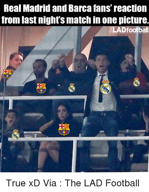memes: Real Madrid and Barca fans' reaction  from last night's match in one picture.  2LADfootball True xD  Via : The LAD Football