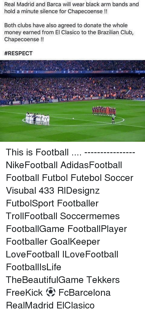 Soccermemes: Real Madrid and Barca will wear black arm bands and  hold a minute silence for Chapecoense  Both clubs have also agreed to donate the whole  money earned from El Clasico to the Brazilian Club,  Chapecoense  This is Football .... ---------------- NikeFootball AdidasFootball Football Futbol Futebol Soccer Visubal 433 RlDesignz FutbolSport Footballer TrollFootball Soccermemes FootballGame FootballPlayer Footballer GoalKeeper LoveFootball ILoveFootball FootballIsLife TheBeautifulGame Tekkers FreeKick ⚽️ FcBarcelona RealMadrid ElClasico