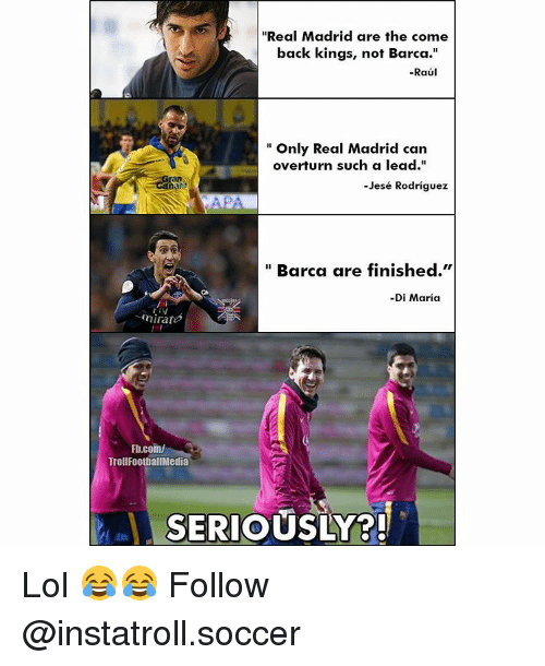 """Memes, Real Madrid, and Barca: """"Real Madrid are the come  back kings, not Barca.""""  -Raul  Only Real Madrid can  overturn such a lead.""""  -Jesé Rodriguez  Barca are finished.""""  -Di Maria  nirates  Fb.com/  Troll FootballMedia  SERIOUSLY Lol 😂😂 Follow @instatroll.soccer"""