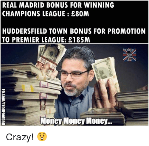 Crazy, Memes, and Money: REAL MADRID BONUS FOR WINNING  CHAMPIONS LEAGUE E80M  HUDDERSFIELD TOWN BONUS FOR PROMOTION  TO PREMIER LEAGUE: £185M  Money Money Money... Crazy! 😲