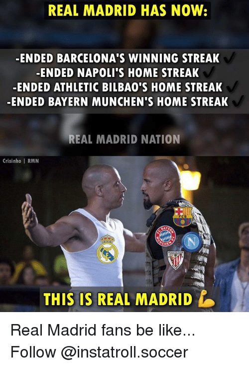 Be Like, Memes, and Real Madrid: REAL MADRID HAS NOW:  ENDED BARCELONA'S WINNING STREAK  ENDED NAPOLI S HOME STREAK  ENDED ATHLETIC BILBAO'S HOME STREAK  ENDED BAYERN MUNCHEN'S HOME STREAK  REAL MADRID NATION  Crisinho I RMN  CHE Real Madrid fans be like... Follow @instatroll.soccer