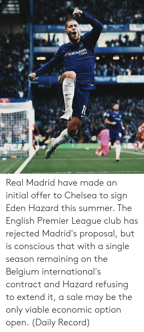 English Premier League: Real Madrid have made an initial offer to Chelsea to sign Eden Hazard this summer. The English Premier League club has rejected Madrid's proposal, but is conscious that with a single season remaining on the Belgium international's contract and Hazard refusing to extend it, a sale may be the only viable economic option open. (Daily Record)