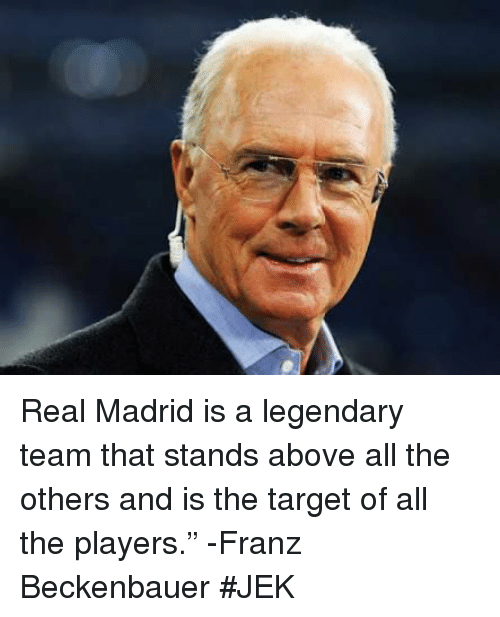"""Memes, Real Madrid, and Target: Real Madrid is a legendary team that stands above all the others and is the target of all the players."""" -Franz Beckenbauer  #JEK"""