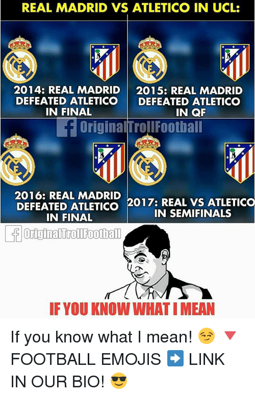 Football, Memes, and Real Madrid: REAL MADRID VS ATLETICO IN UCL:  2014: REAL MADRID  2015: REAL MADRID  DEFEATED ATLETICO  DEFEATED ATLETICO  IN QF  IN FINAL  E OriginalTroll Football  2016: REAL MADRID  REAL VS ATLETICO  DEFEATED ATLETICO  201 7: IN SEMIFINALS  IN FINAL  IF YOU KNOW WHATIMEAN If you know what I mean! 😏 🔻FOOTBALL EMOJIS ➡️ LINK IN OUR BIO! 😎