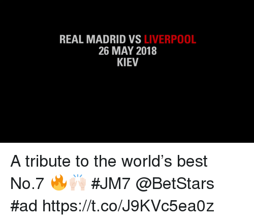 Memes, Real Madrid, and Liverpool F.C.: REAL MADRID VS LIVERPOOL  26 MAY 2018  KIEV A tribute to the world's best No.7 🔥🙌🏻 #JM7 @BetStars #ad  https://t.co/J9KVc5ea0z
