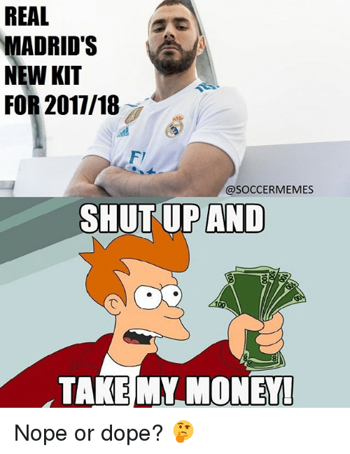Dope, Memes, and Money: REAL  MADRID'S  NEW KIT  FOR 2017/18  @SOCCER MEMES  SHUT UP AND  TAKE MY MONEY Nope or dope? 🤔