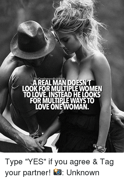 """Memes, 🤖, and Yes: REAL MAN DOESNT  LOOK FOR MULTIPLEWOMEN  TO LOVE INSTEAD HE LOOKS  FOR MULTIPLE WAYSTO  LOVE ONE WOMAN. Type """"YES"""" if you agree & Tag your partner! 📸: Unknown"""