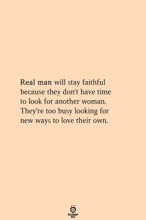 dont-have-time: Real man will tay faithful  because they don't have time  to look for another woman.  They're too busy looking for  new ways to love their own.