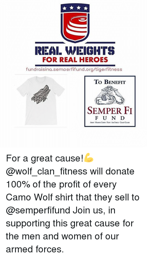 wolf shirt: REAL MEIGHTS  FOR REAL HEROES  fundraisina.semoerfifund.org/tigerfitness  To BeNeEFIT  SEMPER FI  F U N D For a great cause!💪 @wolf_clan_fitness will donate 100% of the profit of every Camo Wolf shirt that they sell to @semperfifund Join us, in supporting this great cause for the men and women of our armed forces.